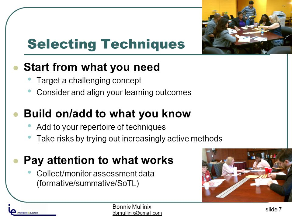 slide 7 Selecting Techniques Start from what you need Target a challenging concept Consider and align your learning outcomes Build on/add to what you know Add to your repertoire of techniques Take risks by trying out increasingly active methods Pay attention to what works Collect/monitor assessment data (formative/summative/SoTL) Bonnie Mullinix bbmullinix@gmail.com