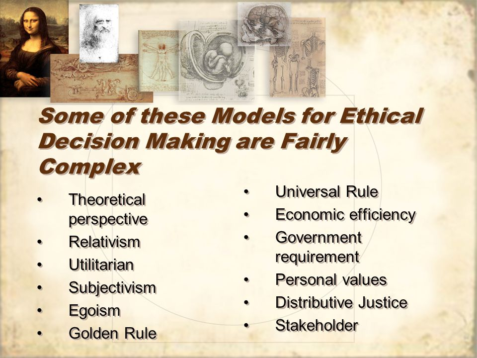 Some of these Models for Ethical Decision Making are Fairly Complex Theoretical perspective Relativism Utilitarian Subjectivism Egoism Golden Rule Theoretical perspective Relativism Utilitarian Subjectivism Egoism Golden Rule Universal Rule Economic efficiency Government requirement Personal values Distributive Justice Stakeholder