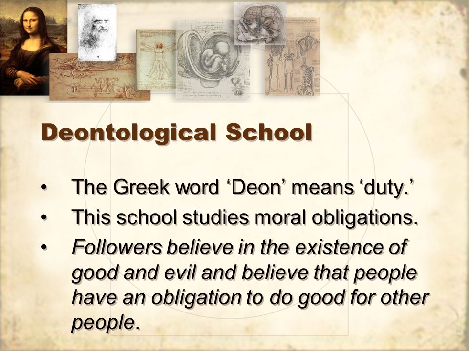 Deontological School The Greek word 'Deon' means 'duty.' This school studies moral obligations.