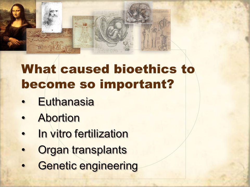Euthanasia Abortion In vitro fertilization Organ transplants Genetic engineering Euthanasia Abortion In vitro fertilization Organ transplants Genetic engineering What caused bioethics to become so important