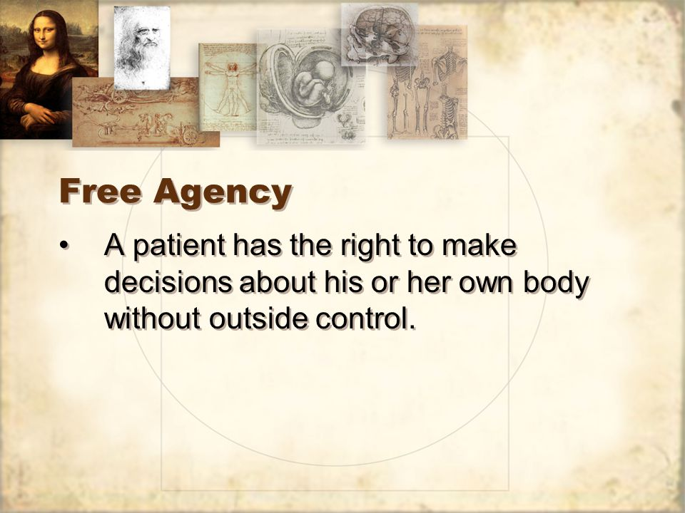Free Agency A patient has the right to make decisions about his or her own body without outside control.
