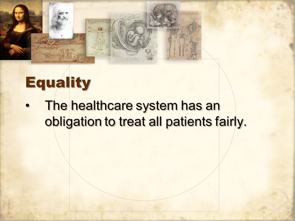 Equality The healthcare system has an obligation to treat all patients fairly.