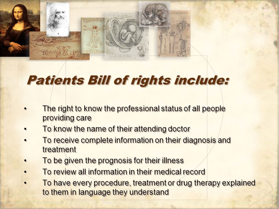 Patients Bill of rights include: The right to know the professional status of all people providing care To know the name of their attending doctor To receive complete information on their diagnosis and treatment To be given the prognosis for their illness To review all information in their medical record To have every procedure, treatment or drug therapy explained to them in language they understand The right to know the professional status of all people providing care To know the name of their attending doctor To receive complete information on their diagnosis and treatment To be given the prognosis for their illness To review all information in their medical record To have every procedure, treatment or drug therapy explained to them in language they understand