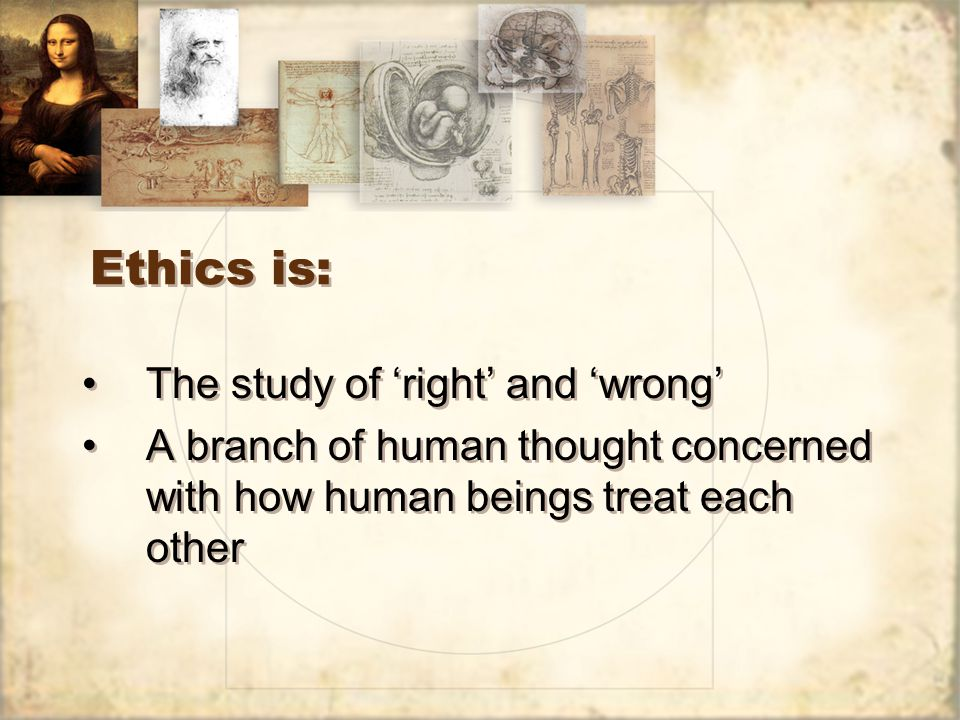 Ethics is: The study of 'right' and 'wrong' A branch of human thought concerned with how human beings treat each other The study of 'right' and 'wrong' A branch of human thought concerned with how human beings treat each other