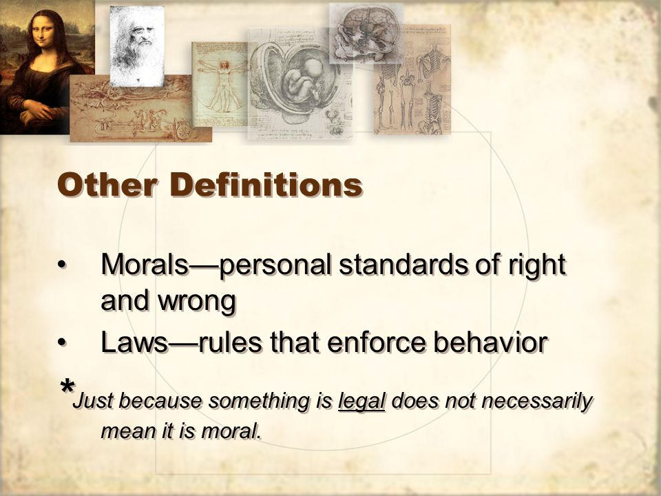 Other Definitions Morals—personal standards of right and wrong Laws—rules that enforce behavior * Just because something is legal does not necessarily mean it is moral.