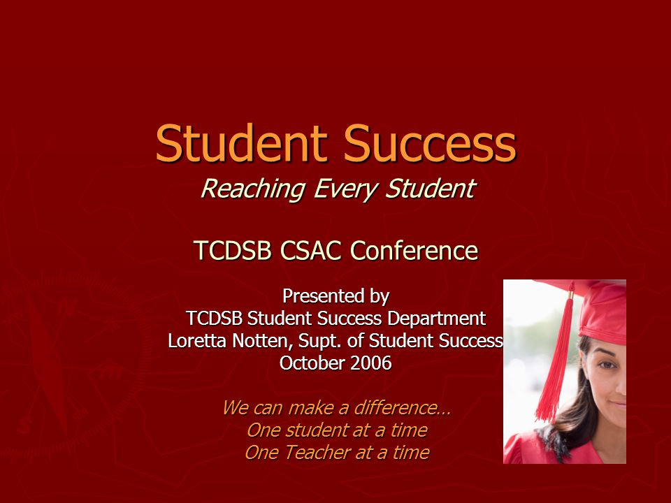 Student Success Reaching Every Student TCDSB CSAC Conference Presented by TCDSB Student Success Department Loretta Notten, Supt. of Student Success Oc