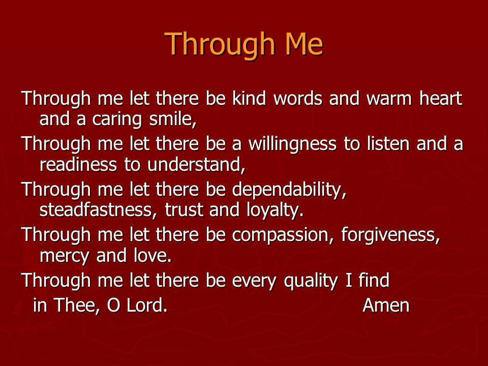 Through Me Through me let there be kind words and warm heart and a caring smile, Through me let there be a willingness to listen and a readiness to un