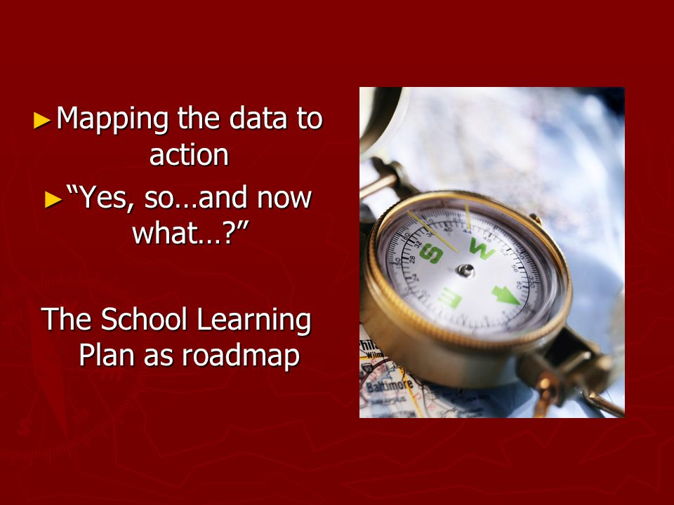 """► Mapping the data to action ► """"Yes, so…and now what…?"""" The School Learning Plan as roadmap"""