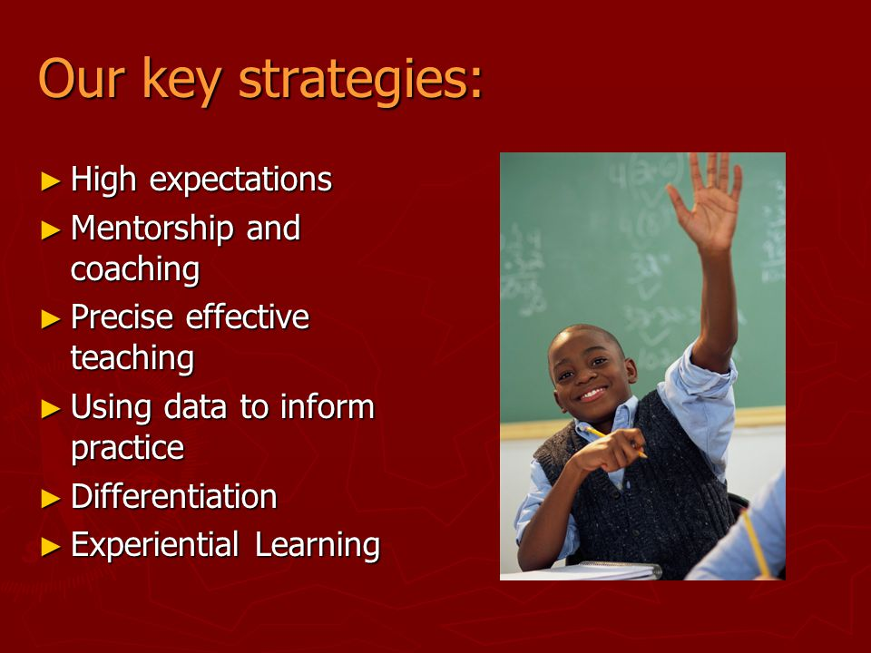 Our key strategies: ► High expectations ► Mentorship and coaching ► Precise effective teaching ► Using data to inform practice ► Differentiation ► Exp