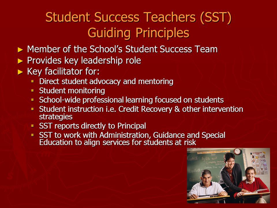 Student Success Teachers (SST) Guiding Principles ► Member of the School's Student Success Team ► Provides key leadership role ► Key facilitator for: