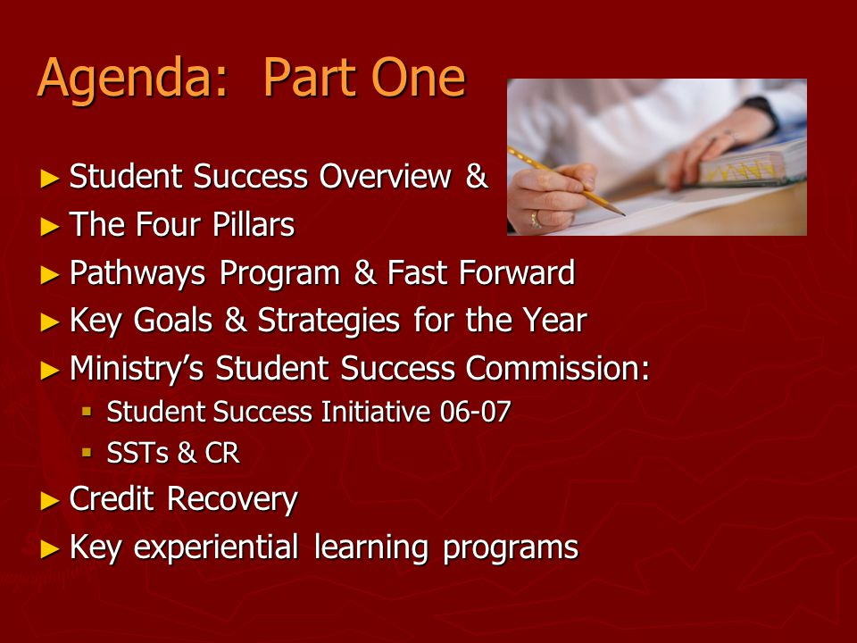 Agenda: Part One ► Student Success Overview & ► The Four Pillars ► Pathways Program & Fast Forward ► Key Goals & Strategies for the Year ► Ministry's