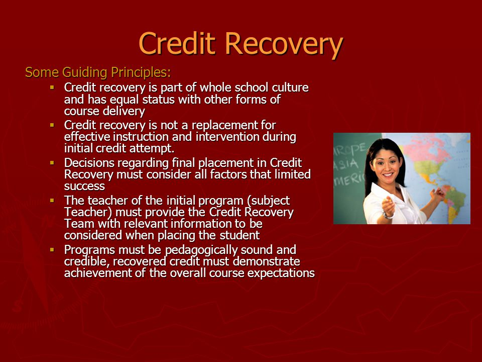 Credit Recovery Some Guiding Principles:  Credit recovery is part of whole school culture and has equal status with other forms of course delivery 