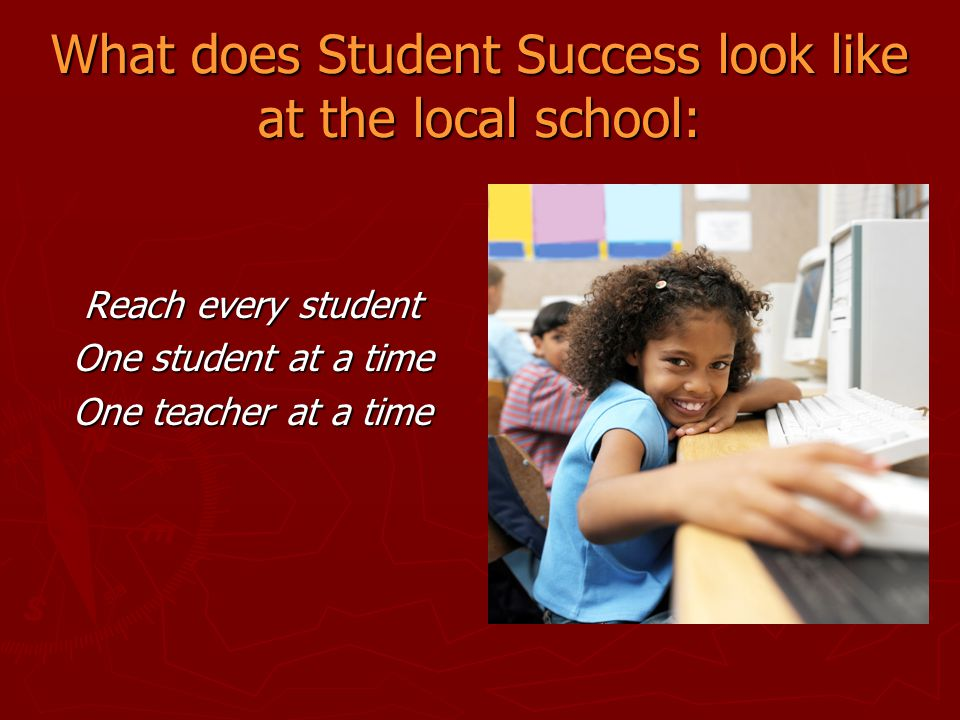 What does Student Success look like at the local school: Reach every student One student at a time One teacher at a time