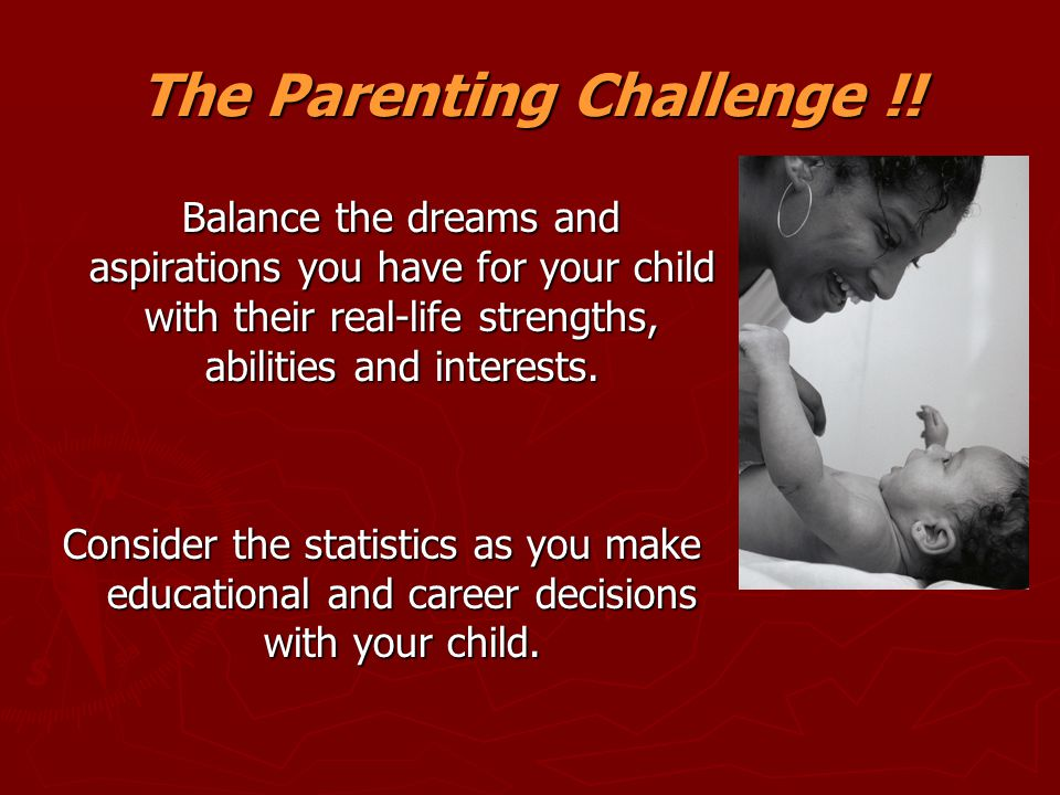 The Parenting Challenge !! Balance the dreams and aspirations you have for your child with their real-life strengths, abilities and interests. Balance