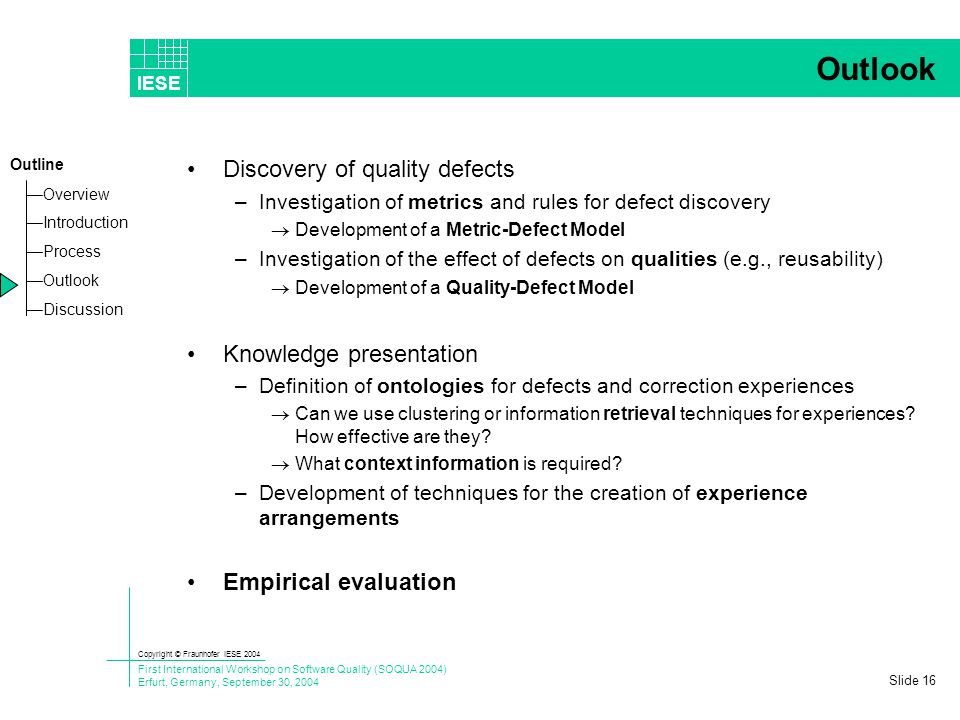 Copyright © Fraunhofer IESE 2004 First International Workshop on Software Quality (SOQUA 2004) Erfurt, Germany, September 30, 2004 IESE —OverviewOverview —IntroductionIntroduction —ProcessProcess —OutlookOutlook —DiscussionDiscussion Outline Slide 15 Tool Basis: MASE MASE (a WIKI for Agile Software Engineering) –Standard JSP-WIKI (Pages, Blogs, News, …) –Planning of Iterations –Definitions of Tasks –User Stories Application –Freeform tool to note experiences –Metadata in pages used as experience profile –Basis for communication about refactoring Similar tools: –SnipSnap [http://snipsnap.org/] –xpWeb [http://xpweb.sourceforge.net/]http://xpweb.sourceforge.net/