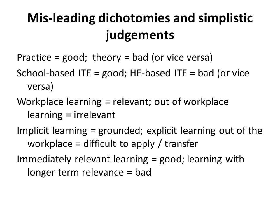 Mis-leading dichotomies and simplistic judgements Practice = good; theory = bad (or vice versa) School-based ITE = good; HE-based ITE = bad (or vice versa) Workplace learning = relevant; out of workplace learning = irrelevant Implicit learning = grounded; explicit learning out of the workplace = difficult to apply / transfer Immediately relevant learning = good; learning with longer term relevance = bad