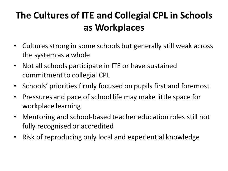 The Cultures of ITE and Collegial CPL in Schools as Workplaces Cultures strong in some schools but generally still weak across the system as a whole Not all schools participate in ITE or have sustained commitment to collegial CPL Schools' priorities firmly focused on pupils first and foremost Pressures and pace of school life may make little space for workplace learning Mentoring and school-based teacher education roles still not fully recognised or accredited Risk of reproducing only local and experiential knowledge