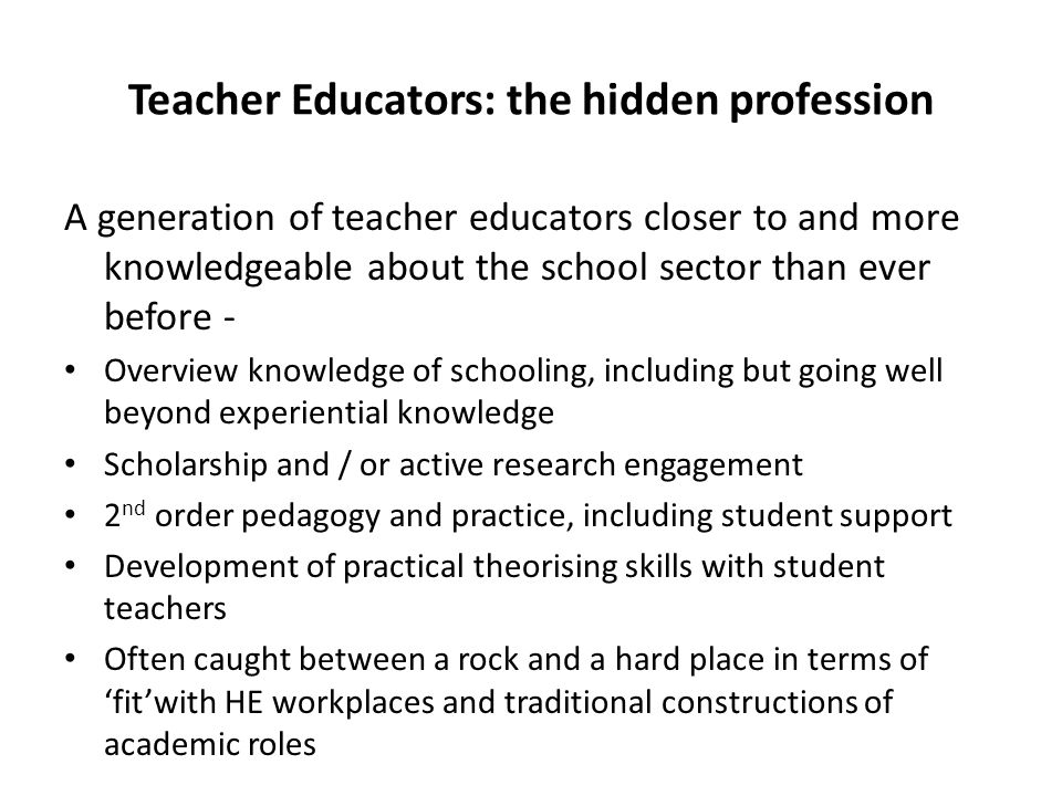 Teacher Educators: the hidden profession A generation of teacher educators closer to and more knowledgeable about the school sector than ever before - Overview knowledge of schooling, including but going well beyond experiential knowledge Scholarship and / or active research engagement 2 nd order pedagogy and practice, including student support Development of practical theorising skills with student teachers Often caught between a rock and a hard place in terms of 'fit'with HE workplaces and traditional constructions of academic roles