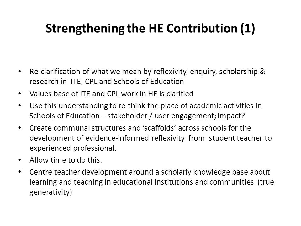 Strengthening the HE Contribution (1) Re-clarification of what we mean by reflexivity, enquiry, scholarship & research in ITE, CPL and Schools of Education Values base of ITE and CPL work in HE is clarified Use this understanding to re-think the place of academic activities in Schools of Education – stakeholder / user engagement; impact.