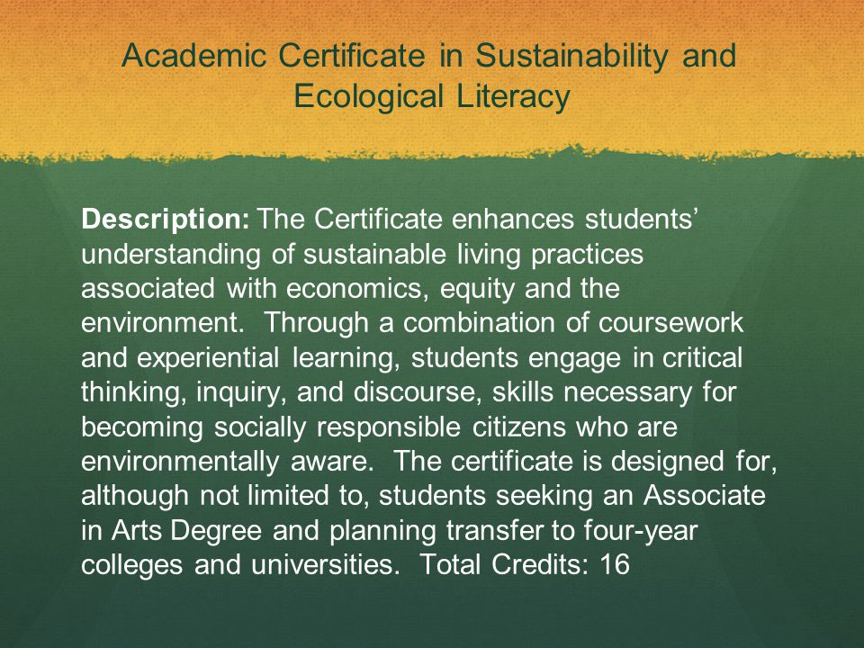 Academic Certificate in Sustainability and Ecological Literacy Description: The Certificate enhances students' understanding of sustainable living practices associated with economics, equity and the environment.