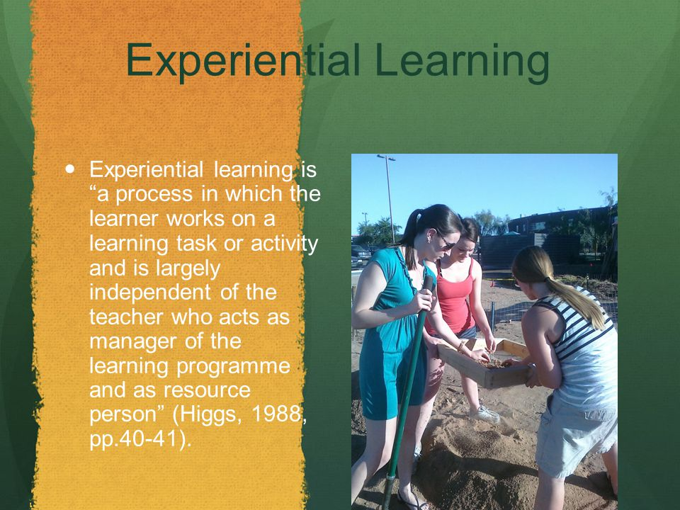 Experiential Learning Experiential learning is a process in which the learner works on a learning task or activity and is largely independent of the teacher who acts as manager of the learning programme and as resource person (Higgs, 1988, pp.40-41).