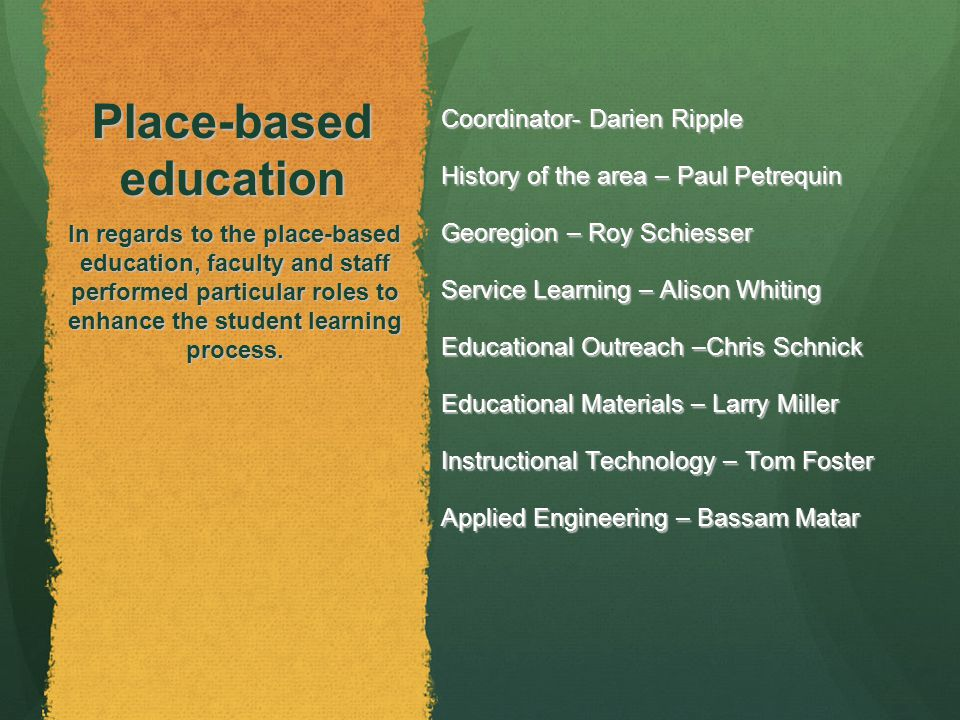 Place-based education Coordinator- Darien Ripple History of the area – Paul Petrequin Georegion – Roy Schiesser Service Learning – Alison Whiting Educational Outreach –Chris Schnick Educational Materials – Larry Miller Educational Materials – Larry Miller Instructional Technology – Tom Foster Applied Engineering – Bassam Matar In regards to the place-based education, faculty and staff performed particular roles to enhance the student learning process.
