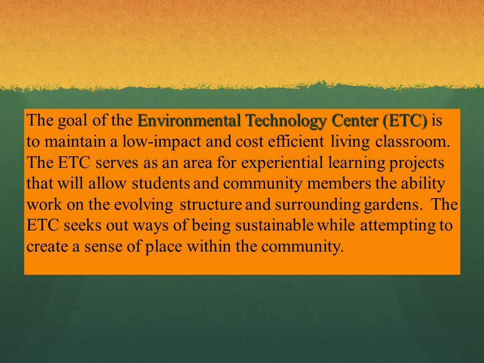 Environmental Technology Center (ETC) The goal of the Environmental Technology Center (ETC) is to maintain a low-impact and cost efficient living classroom.