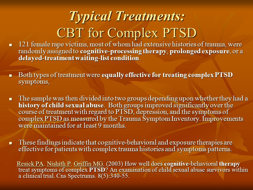 Typical Treatments: CBT for Complex PTSD 121 female rape victims, most of whom had extensive histories of trauma, were randomly assigned to cognitive-processing therapy, prolonged exposure, or a delayed-treatment waiting-list condition.