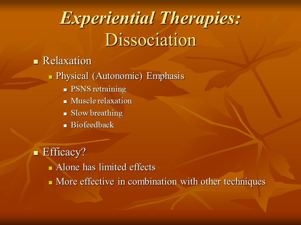 Experiential Therapies: Dissociation Relaxation Relaxation Physical (Autonomic) Emphasis Physical (Autonomic) Emphasis PSNS retraining PSNS retraining Muscle relaxation Muscle relaxation Slow breathing Slow breathing Biofeedback Biofeedback Efficacy.