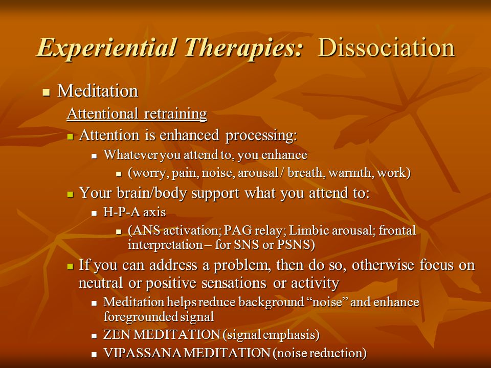 Experiential Therapies: Dissociation Meditation Meditation Attentional retraining Attention is enhanced processing: Attention is enhanced processing: Whatever you attend to, you enhance Whatever you attend to, you enhance (worry, pain, noise, arousal / breath, warmth, work) (worry, pain, noise, arousal / breath, warmth, work) Your brain/body support what you attend to: Your brain/body support what you attend to: H-P-A axis H-P-A axis (ANS activation; PAG relay; Limbic arousal; frontal interpretation – for SNS or PSNS) (ANS activation; PAG relay; Limbic arousal; frontal interpretation – for SNS or PSNS) If you can address a problem, then do so, otherwise focus on neutral or positive sensations or activity If you can address a problem, then do so, otherwise focus on neutral or positive sensations or activity Meditation helps reduce background noise and enhance foregrounded signal Meditation helps reduce background noise and enhance foregrounded signal ZEN MEDITATION (signal emphasis) ZEN MEDITATION (signal emphasis) VIPASSANA MEDITATION (noise reduction) VIPASSANA MEDITATION (noise reduction)