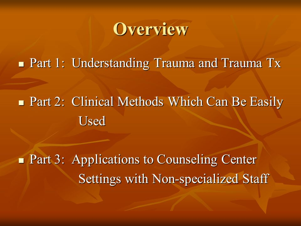 Outline, Part 1 Types of Trauma Types of Trauma Psychophysiology of Trauma Psychophysiology of Trauma Predispositions to Develop Trauma Predispositions to Develop Trauma Traditional Treatments and Efficacy Traditional Treatments and Efficacy Recent Developments in Treatment and Improved Efficacy Recent Developments in Treatment and Improved Efficacy Adapting Methods for Therapy with Students Adapting Methods for Therapy with Students