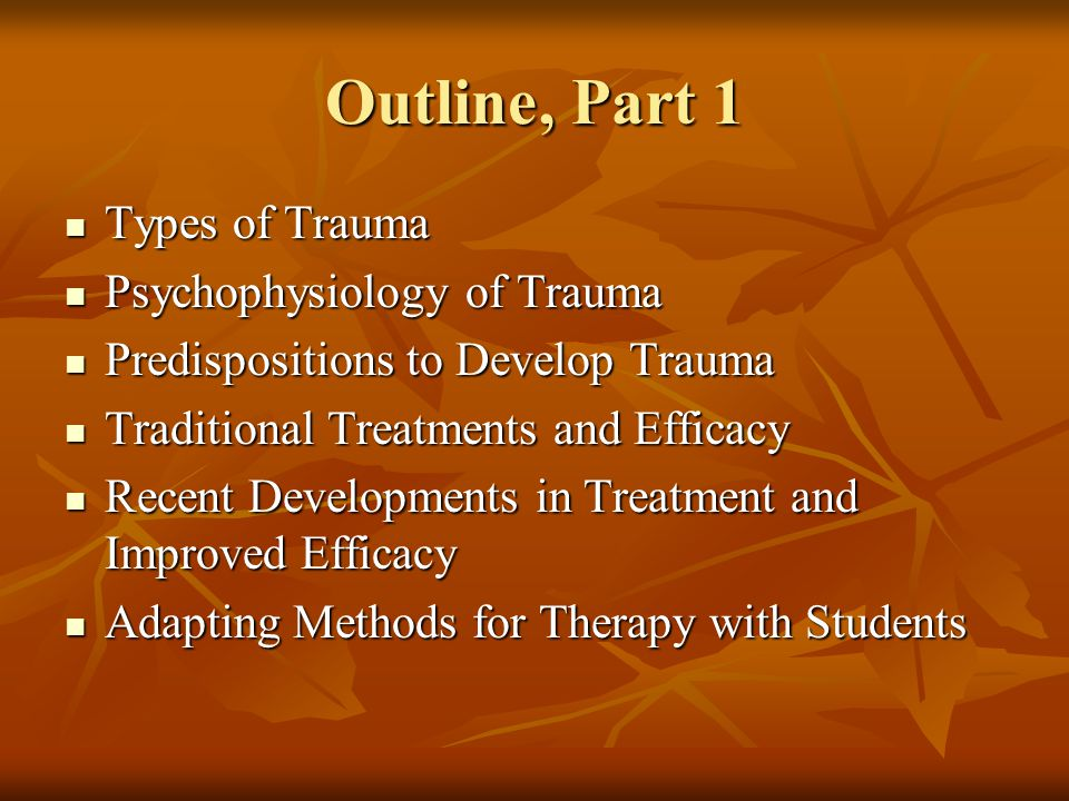 Types of Trauma Recent Single Event Recent Single Event ASD (dissociative and hypervigilant qualities) ASD (dissociative and hypervigilant qualities) PTSD Acute (hypervigilant and avoidant qualities) PTSD Acute (hypervigilant and avoidant qualities) PTSD Chronic ( > 3 mo) PTSD Chronic ( > 3 mo) Complex Acute PTSD Complex Acute PTSD Other co-existing psychological or physical problems Other co-existing psychological or physical problems Complex Chronic PTSD/Trauma Complex Chronic PTSD/Trauma Ongoing Childhood Abuse, by caregiver Ongoing Childhood Abuse, by caregiver Adolescent Adolescent by authority figure by authority figure by partner by partner Delayed PTSD Delayed PTSD