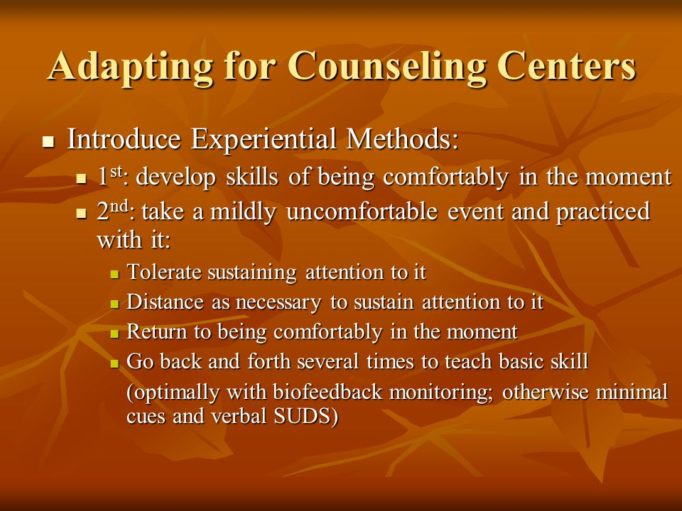 Adapting for Counseling Centers Introduce Experiential Methods: Introduce Experiential Methods: 1 st : develop skills of being comfortably in the moment 1 st : develop skills of being comfortably in the moment 2 nd : take a mildly uncomfortable event and practiced with it: 2 nd : take a mildly uncomfortable event and practiced with it: Tolerate sustaining attention to it Tolerate sustaining attention to it Distance as necessary to sustain attention to it Distance as necessary to sustain attention to it Return to being comfortably in the moment Return to being comfortably in the moment Go back and forth several times to teach basic skill Go back and forth several times to teach basic skill (optimally with biofeedback monitoring; otherwise minimal cues and verbal SUDS) (optimally with biofeedback monitoring; otherwise minimal cues and verbal SUDS)