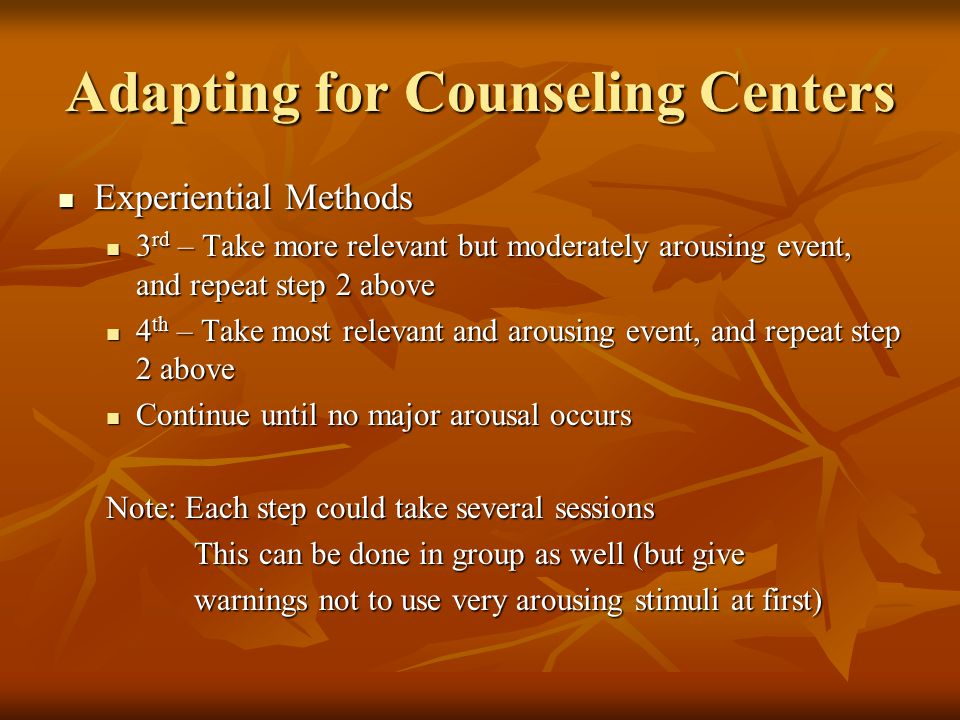 Adapting for Counseling Centers Experiential Methods Experiential Methods 3 rd – Take more relevant but moderately arousing event, and repeat step 2 above 3 rd – Take more relevant but moderately arousing event, and repeat step 2 above 4 th – Take most relevant and arousing event, and repeat step 2 above 4 th – Take most relevant and arousing event, and repeat step 2 above Continue until no major arousal occurs Continue until no major arousal occurs Note: Each step could take several sessions This can be done in group as well (but give This can be done in group as well (but give warnings not to use very arousing stimuli at first) warnings not to use very arousing stimuli at first)