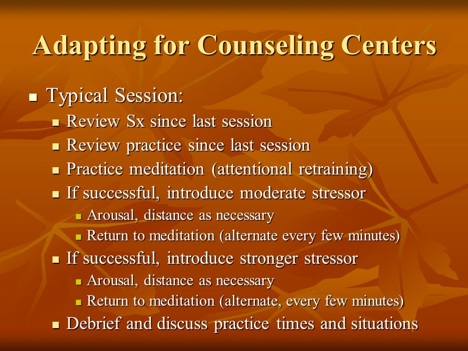 Adapting for Counseling Centers Typical Session: Typical Session: Review Sx since last session Review Sx since last session Review practice since last session Review practice since last session Practice meditation (attentional retraining) Practice meditation (attentional retraining) If successful, introduce moderate stressor If successful, introduce moderate stressor Arousal, distance as necessary Arousal, distance as necessary Return to meditation (alternate every few minutes) Return to meditation (alternate every few minutes) If successful, introduce stronger stressor If successful, introduce stronger stressor Arousal, distance as necessary Arousal, distance as necessary Return to meditation (alternate, every few minutes) Return to meditation (alternate, every few minutes) Debrief and discuss practice times and situations Debrief and discuss practice times and situations
