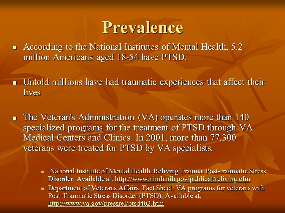 Prevalence According to the National Institutes of Mental Health, 5.2 million Americans aged 18-54 have PTSD.