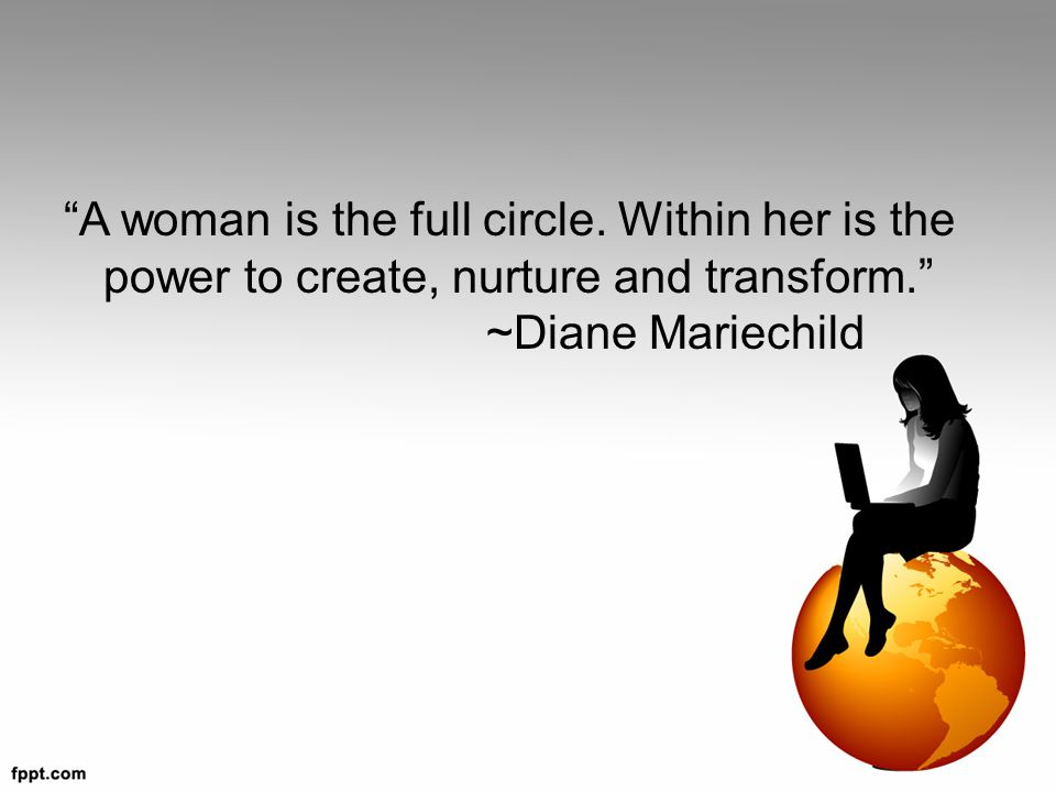 A woman is the full circle.