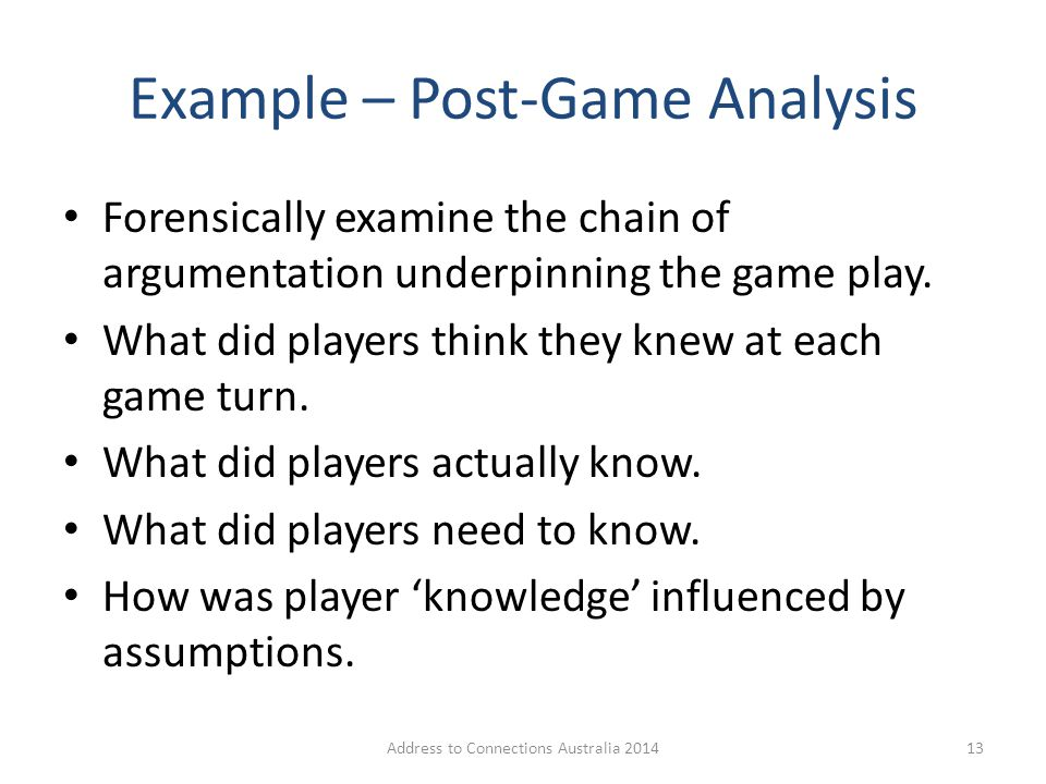 Example – Post-Game Analysis Forensically examine the chain of argumentation underpinning the game play. What did players think they knew at each game