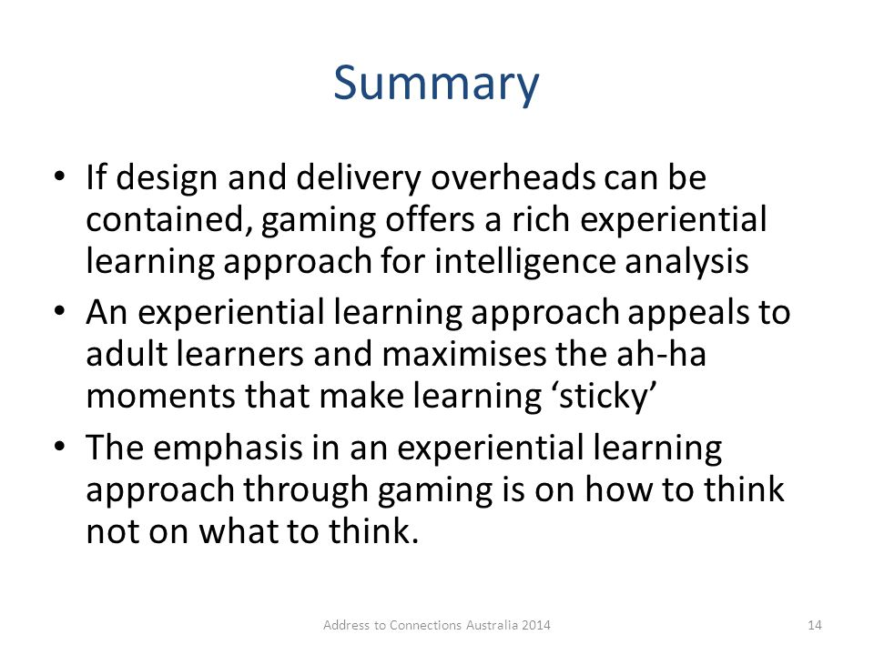 Summary If design and delivery overheads can be contained, gaming offers a rich experiential learning approach for intelligence analysis An experienti