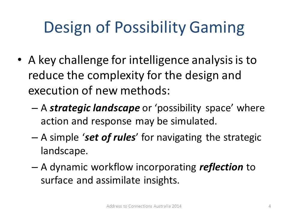 Design of Possibility Gaming A key challenge for intelligence analysis is to reduce the complexity for the design and execution of new methods: – A st