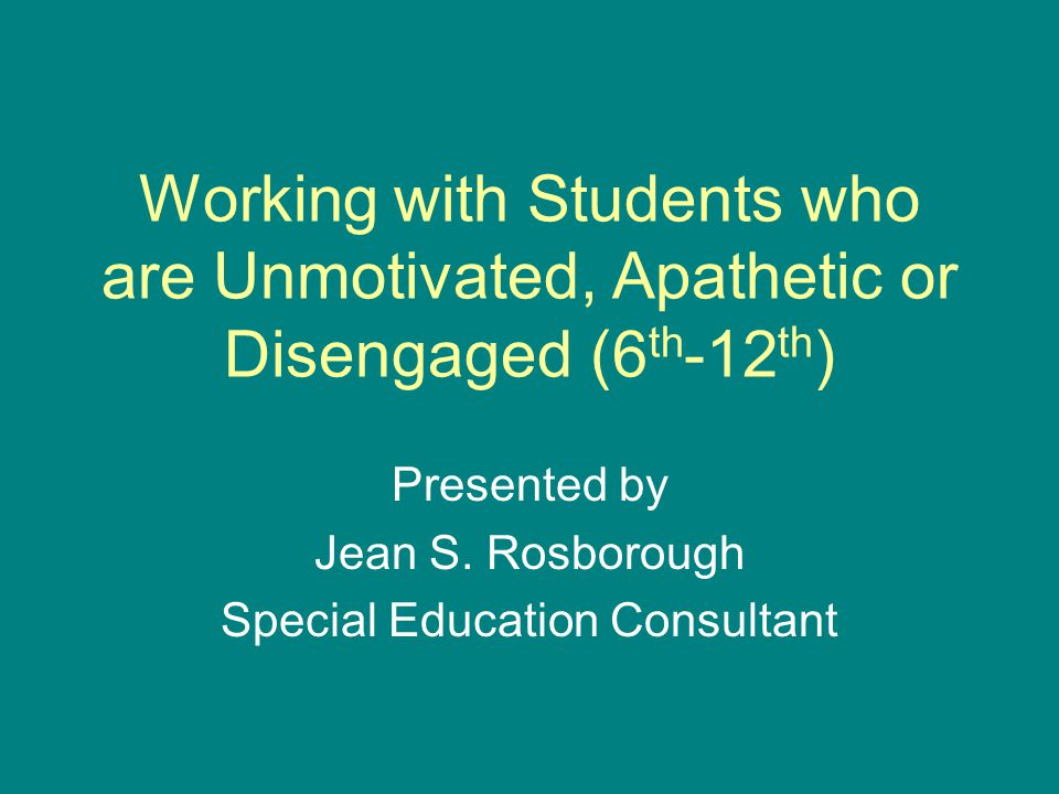 Working with Students who are Unmotivated, Apathetic or Disengaged (6 th -12 th ) Presented by Jean S.
