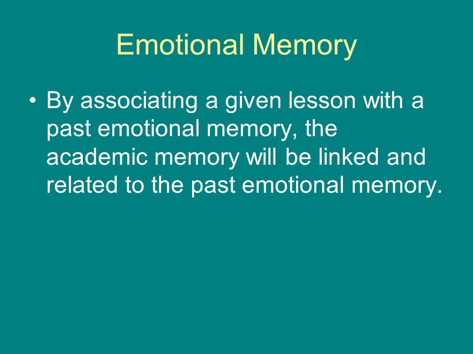 Emotional Memory By associating a given lesson with a past emotional memory, the academic memory will be linked and related to the past emotional memory.