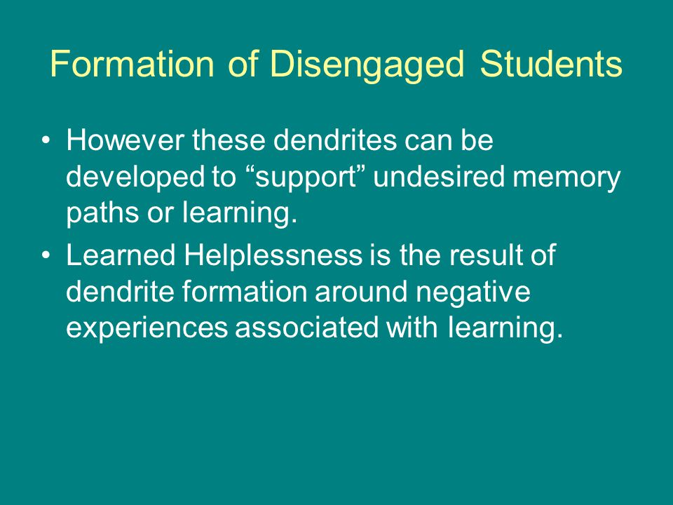 Formation of Disengaged Students However these dendrites can be developed to support undesired memory paths or learning.
