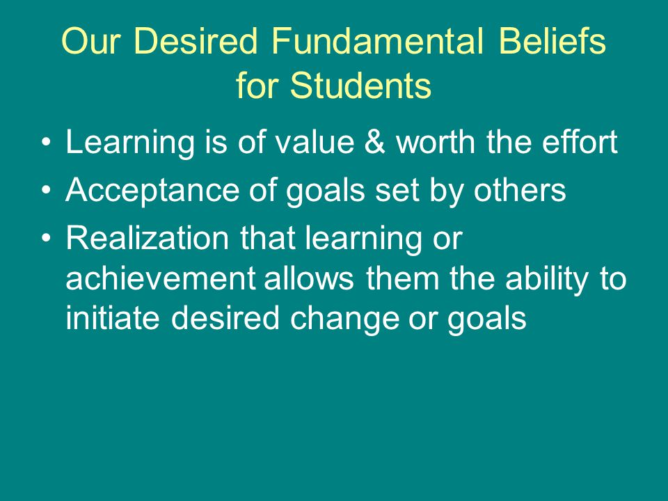 Our Desired Fundamental Beliefs for Students Learning is of value & worth the effort Acceptance of goals set by others Realization that learning or achievement allows them the ability to initiate desired change or goals