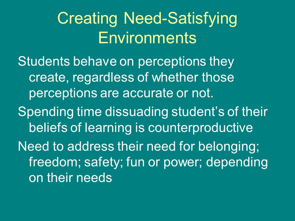 Creating Need-Satisfying Environments Students behave on perceptions they create, regardless of whether those perceptions are accurate or not.