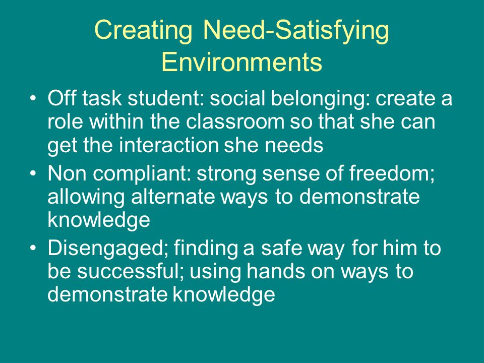 Creating Need-Satisfying Environments Off task student: social belonging: create a role within the classroom so that she can get the interaction she needs Non compliant: strong sense of freedom; allowing alternate ways to demonstrate knowledge Disengaged; finding a safe way for him to be successful; using hands on ways to demonstrate knowledge