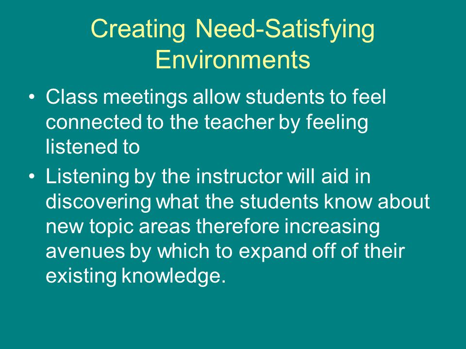 Creating Need-Satisfying Environments Class meetings allow students to feel connected to the teacher by feeling listened to Listening by the instructor will aid in discovering what the students know about new topic areas therefore increasing avenues by which to expand off of their existing knowledge.