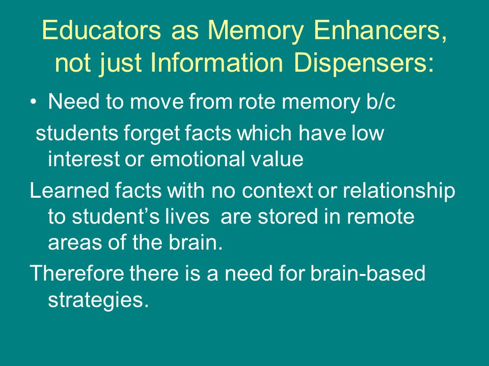 Educators as Memory Enhancers, not just Information Dispensers: Need to move from rote memory b/c students forget facts which have low interest or emotional value Learned facts with no context or relationship to student's lives are stored in remote areas of the brain.
