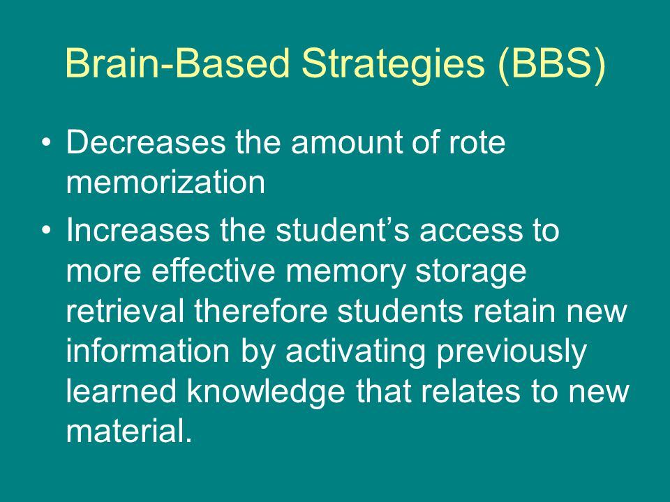 Brain-Based Strategies (BBS) Decreases the amount of rote memorization Increases the student's access to more effective memory storage retrieval therefore students retain new information by activating previously learned knowledge that relates to new material.