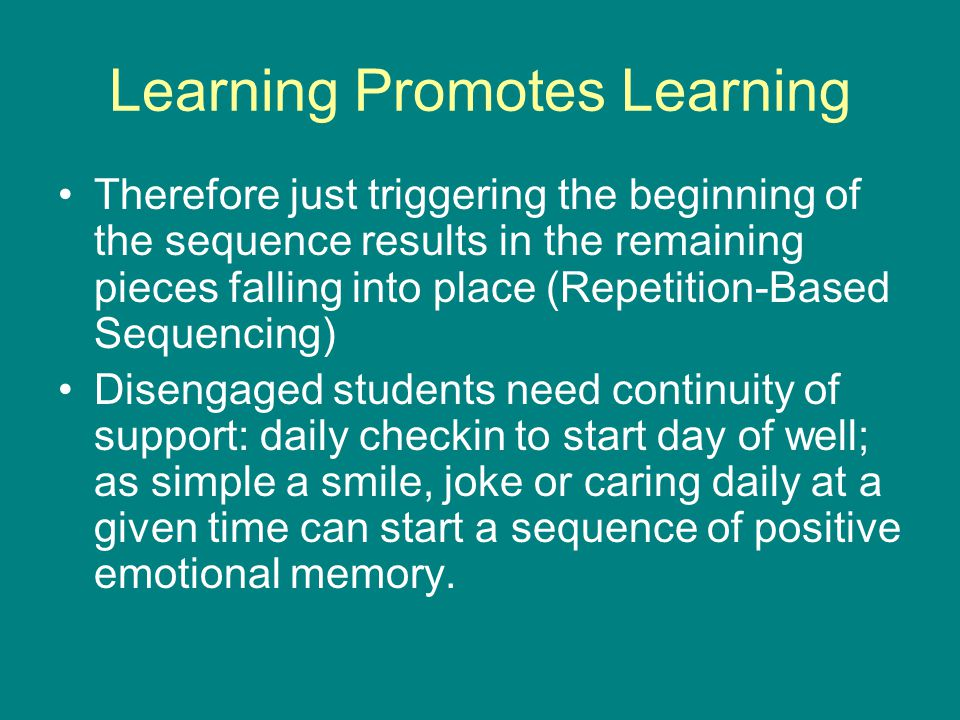 Learning Promotes Learning Therefore just triggering the beginning of the sequence results in the remaining pieces falling into place (Repetition-Based Sequencing) Disengaged students need continuity of support: daily checkin to start day of well; as simple a smile, joke or caring daily at a given time can start a sequence of positive emotional memory.